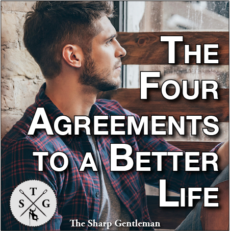 A Gentleman's Guide to The Four Agreements - The Sharp Gentleman