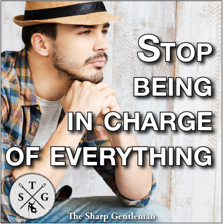Why you need to stop being in charge of everything - The Sharp Gentleman