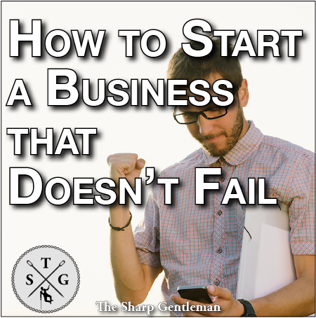 how to start a business that doesn't fail - the sharp gentleman
