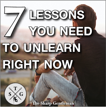 7 lessons you need to unlearn right now - The Sharp Gentleman
